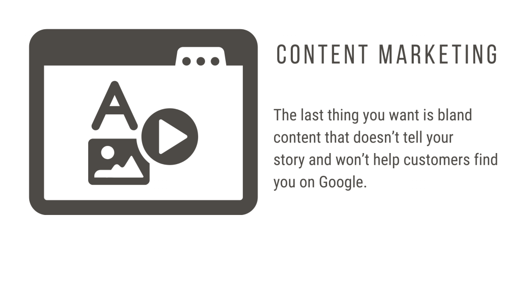 The last thing you want is bland content that doesn't tell your story and won't help customers find you on Google.