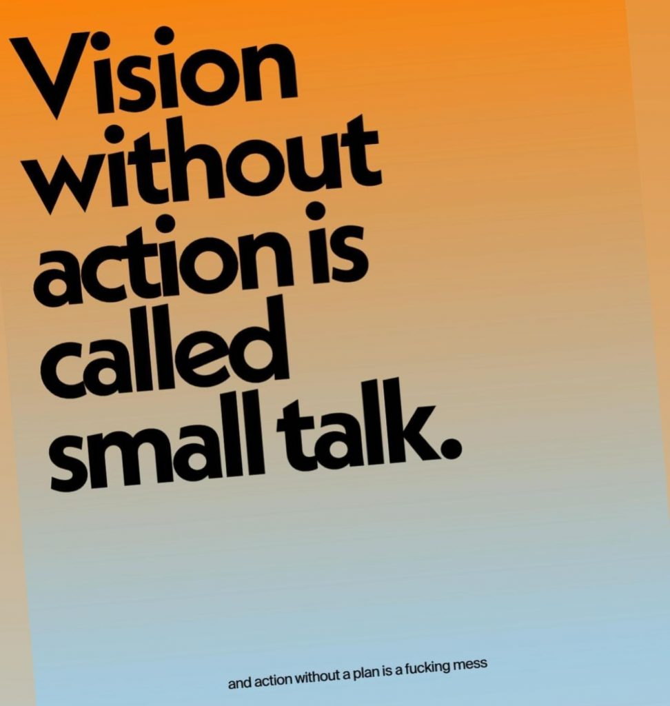 """Stylized image with large text, """"Vision without action is called small talk."""" Then in small text at the bottom, """"and action  without a plan is a fucking mess."""""""